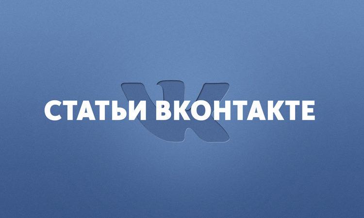Статьи Вконтакте доступны каждому. Преимущества и обзор функционала